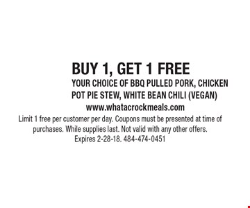 BUY 1, GET 1 FREE. YOUR CHOICE OF BBQ PULLED PORK, CHICKEN POT PIE STEW, WHITE BEAN CHILI (VEGAN). Limit 1 free per customer per day. Coupons must be presented at time of purchases. While supplies last. Not valid with any other offers. Expires 2-28-18. 484-474-0451
