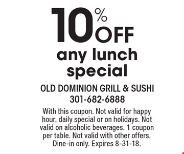 10% Off any lunch special. With this coupon. Not valid for happy hour, daily special or on holidays. Not valid on alcoholic beverages. 1 coupon per table. Not valid with other offers. Dine-in only. Expires 8-31-18.