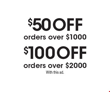 $100 Off $50 Off orders over $1000 orders over $2000 . With this ad.