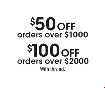 $50 Off orders over $1000. $100 Off orders over $2000. . With this ad.