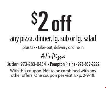 $2 off any pizza, dinner, lg. sub or lg. salad. Plus tax. Take-out, delivery or dine in. With this coupon. Not to be combined with any other offers. One coupon per visit. Exp. 2-9-18.