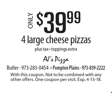 ONLY $39.99 4 large cheese pizzas plus tax - toppings extra. With this coupon. Not to be combined with any other offers. One coupon per visit. Exp. 4-13-18.