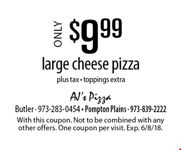 Only $9.99 large cheese pizza plus tax - toppings extra. With this coupon. Not to be combined with any other offers. One coupon per visit. Exp. 6/8/18.