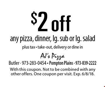 $2 off any pizza, dinner, lg. sub or lg. salad plus tax - take-out, delivery or dine in. With this coupon. Not to be combined with any other offers. One coupon per visit. Exp. 6/8/18.