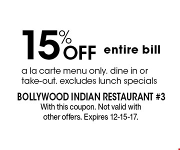 15% Off entire bill. a la carte menu only. dine in or take-out. excludes lunch specials . With this coupon. Not valid with other offers. Expires 12-15-17.