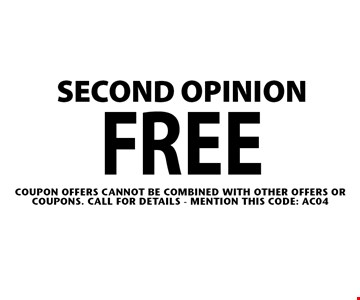 FREE Second opinion. Coupon offers cannot be combined With other offers or coupons. Call For Details - mention this code: AC04