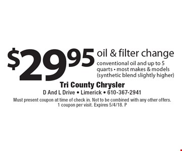 $29.95 oil & filter change conventional oil and up to 5 quarts - most makes & models (synthetic blend slightly higher). Must present coupon at time of check in. Not to be combined with any other offers. 1 coupon per visit. Expires 5/4/18. P