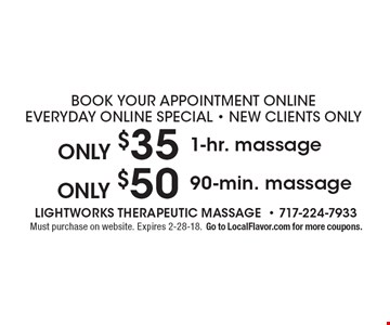 Book your appointment online. Everyday online special! New clients only. Only $35 1-hr. massage. Only $50 90-min. massage. Must purchase on website. Expires 2-28-18. Go to LocalFlavor.com for more coupons.