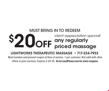 Must bring in to redeem. Client appreciation special! $20 off any regularly priced massage. Must mention and present coupon at time of service. 1 per customer. Not valid with other offers or prior services. Expires 2-28-18. Go to LocalFlavor.com for more coupons.
