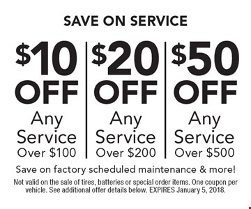 Up to $50 off any service $10 off any service over $100 OR $20 off any service over $200 OR $50 off any service over $500. Save on factory scheduled maintenance & more!. Not valid on the sale of tires, batteries or special order items. One coupon per vehicle. See additional offer details below. EXPIRES January 5, 2018.