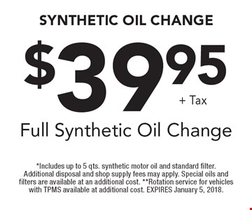 $39.95+ TaxFull Synthetic Oil Change. *Includes up to 5 qts. synthetic motor oil and standard filter. Additional disposal and shop supply fees may apply. Special oils and filters are available at an additional cost. **Rotation service for vehicles with TPMS available at additional cost. EXPIRES January 5, 2018.