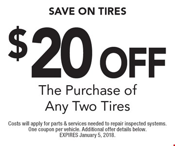 $20 Off SAVE ON TIRES The Purchase of Any Two Tires. Costs will apply for parts & services needed to repair inspected systems. One coupon per vehicle. Additional offer details below. EXPIRES January 5, 2018.
