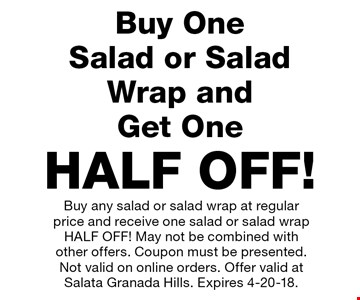 HALF OFF Salad or Salad Wrap! Buy any salad or salad wrap at regular price and receive one salad or salad wrap HALF OFF! May not be combined with other offers. Coupon must be presented. Not valid on online orders. Offer valid at Salata Granada Hills. Expires 4-20-18.