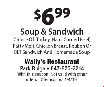 $6.99 Soup & SandwichChoice Of: Turkey, Ham, Corned Beef, Patty Melt, Chicken Breast, Reuben Or BLT Sandwich And Homemade Soup. With this coupon. Not valid with other offers. Offer expires 1/4/19.