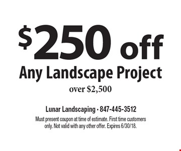 $250 off Any Landscape Project over $2,500. Must present coupon at time of estimate. First time customers only. Not valid with any other offer. Expires 6/30/18.