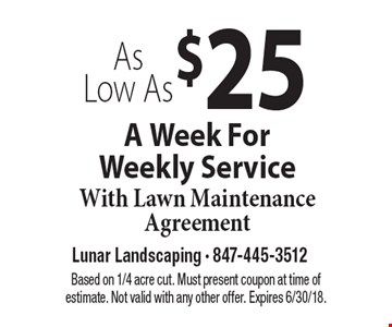 As Low As $25A Week For Weekly Service With Lawn Maintenance Agreement. Based on 1/4 acre cut. Must present coupon at time of estimate. Not valid with any other offer. Expires 6/30/18.