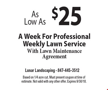 As Low As $25 A Week For Professional Weekly Lawn Service With Lawn Maintenance Agreement. Based on 1/4 acre cut. Must present coupon at time of estimate. Not valid with any other offer. Expires 9/30/18.