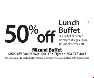 50%off Lunch Buffet Buy 1 adult buffet & 2 beverages at regular price, get 2nd buffet 50% off.. With this coupon. Not valid with other offers or on holidays. One coupon per table. Offer expires 5/4/18.