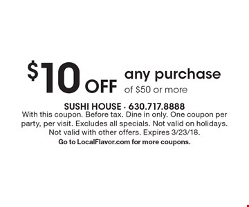 $10 Off any purchase of $50 or more. With this coupon. Before tax. Dine in only. One coupon per party, per visit. Excludes all specials. Not valid on holidays. Not valid with other offers. Expires 3/23/18.Go to LocalFlavor.com for more coupons.