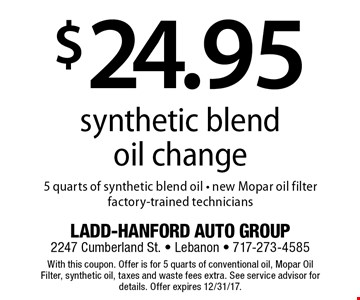$24.95 synthetic blend oil change. 5 quarts of synthetic blend oil, new Mopar oil filter, factory-trained technicians. With this coupon. Offer is for 5 quarts of conventional oil, Mopar Oil Filter, synthetic oil, taxes and waste fees extra. See service advisor for details. Offer expires 12/31/17.