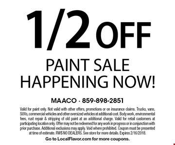 1/2 Off Paint Sale Happening Now!. Valid for paint only. Not valid with other offers, promotions or on insurance claims. Trucks, vans, SUVs, commercial vehicles and other oversized vehicles at additional cost. Body work, environmental fees, rust repair & stripping of old paint at an additional charge. Valid for retail customers at participating location only. Offer may not be redeemed for any work in progress or in conjunction with prior purchase. Additional exclusions may apply. Void where prohibited. Coupon must be presented at time of estimate. RW$ NO DEALERS. See store for more details. Expires 2/16/2018. Go to LocalFlavor.com for more coupons.