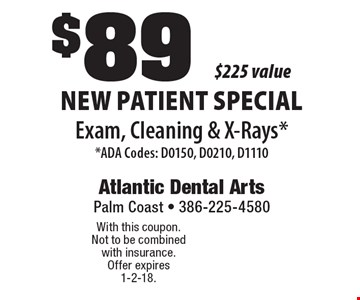 $89 new patient special. Exam, Cleaning & X-Rays* - *ADA Codes: D0150, D0210, D1110. With this coupon. Not to be combined with insurance. Offer expires 1-2-18.