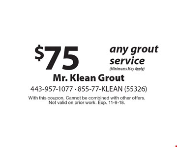 $75 off any grout service (Minimums May Apply). With this coupon. Cannot be combined with other offers. Not valid on prior work. Exp. 11-9-18.
