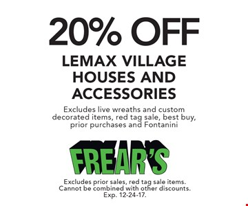 20% OFF Lemax Village House and Accessories. Excludes live wreaths and custom decorated items, red tag sale, best buy, prior purchases and Fontanini. Excludes prior sales, red tag sale items. Cannot be combined with other discounts. Exp. 12-24-17.