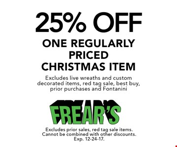 25% OFF one regularly priced Christmas Item. Excludes live wreaths and custom decorated items, red tag sale, best buy, prior purchases and Fontanini. Excludes prior sales, red tag sale items. Cannot be combined with other discounts. Exp. 12-24-17.