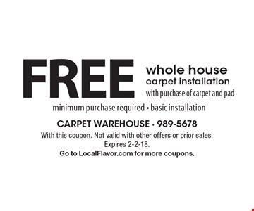 FREE whole house carpet installation with purchase of carpet and pad. Minimum purchase required - basic installation. With this coupon. Not valid with other offers or prior sales. Expires 2-2-18. Go to LocalFlavor.com for more coupons.
