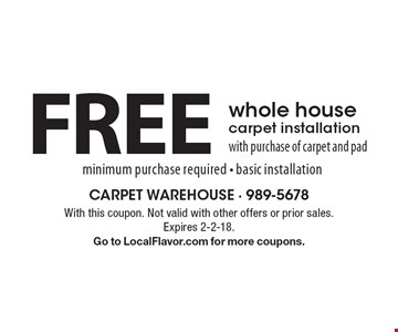 FREE whole house carpet installation with purchase of carpet and pad minimum purchase required - basic installation. With this coupon. Not valid with other offers or prior sales. Expires 2-2-18. Go to LocalFlavor.com for more coupons.