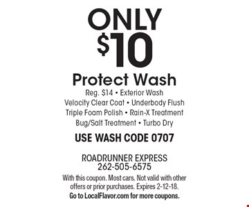 ONLY $10 Protect Wash. Reg. $14. Exterior Wash, Velocity Clear Coat, Underbody Flush, Triple Foam Polish, Rain-X Treatment, Bug/Salt Treatment, Turbo Dry. Use Wash Code 0707. With this coupon. Most cars. Not valid with other offers or prior purchases. Expires 2-12-18. Go to LocalFlavor.com for more coupons.