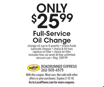 ONLY $25.99 Full-Service Oil Change. Change oil (up to 5 quarts), check fluids, lubricate chassis, check & fill tires, replace oil filter, check air filter, includes free car wash & free unlimited vacuum use. Reg. $39.99. With this coupon. Most cars. Not valid with other offers or prior purchases. Expires 2-12-18. Go to LocalFlavor.com for more coupons.