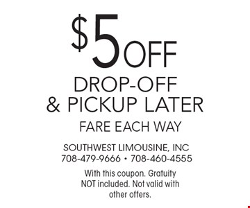 $5 off drop-off & pickup later fare each way. With this coupon. Gratuity NOT included. Not valid with other offers.