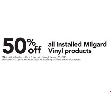 50% off all installed Milgard Vinyl products. *Not valid with others offers. Offer valid through January 15, 2018. Discount off list price. Minimum 5 qty. Ad must be presented at time of purchase.