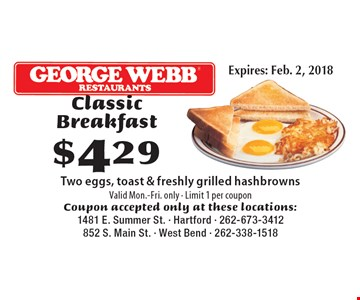$429 Classic Breakfast Two eggs, toast & freshly grilled hashbrowns. Valid Mon.-Fri. only - Limit 1 per coupon. Coupon accepted only at these locations:1481 E. Summer St. - Hartford - 262-673-3412852 S. Main St. - West Bend - 262-338-1518