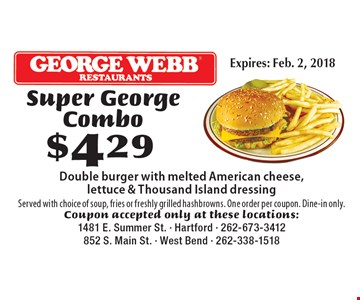 $429 Super George Combo Double burger with melted American cheese, lettuce & Thousand Island dressing Served with choice of soup, fries or freshly grilled hashbrowns. One order per coupon. Dine-in only.. Coupon accepted only at these locations:1481 E. Summer St. - Hartford - 262-673-3412852 S. Main St. - West Bend - 262-338-1518