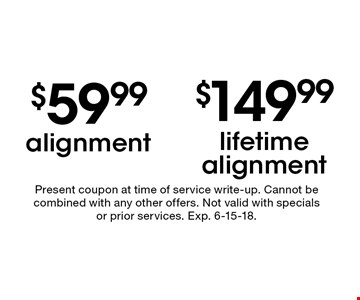 $149.99 lifetime alignment. $59.99 alignment. Present coupon at time of service write-up. Cannot be combined with any other offers. Not valid with specials or prior services. Exp. 6-15-18.