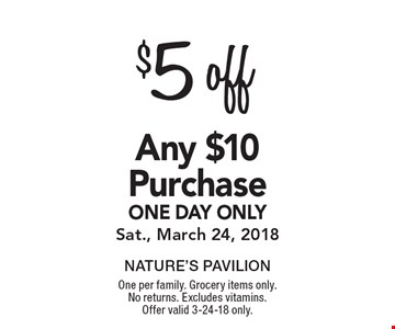 $5 off any $10 purchase one day only. Sat., March 24, 2018. One per family. Grocery items only. No returns. Excludes vitamins. Offer valid 3-24-18 only.