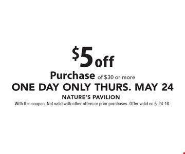 ONE DAY ONLY Thurs. MAY 24. $5 off Purchase of $30 or more. With this coupon. Not valid with other offers or prior purchases. Offer valid on 5-24-18.