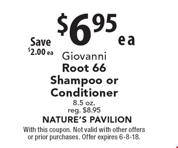 Giovanni Root 66 Shampoo or Conditioner $6.95 ea. 8.5 oz. reg. $8.95 Save $2.00 ea. With this coupon. Not valid with other offers or prior purchases. Offer expires 6-8-18.