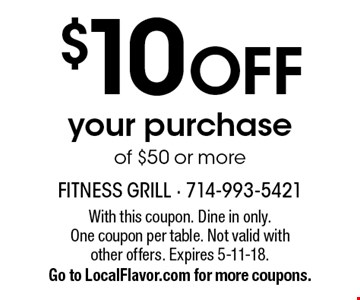 $10 off your purchase of $50 or more. With this coupon. Dine in only. One coupon per table. Not valid with other offers. Expires 5-11-18. Go to LocalFlavor.com for more coupons.