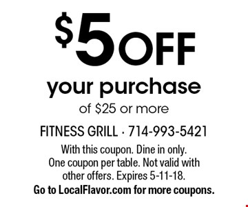 $5 off your purchase of $25 or more. With this coupon. Dine in only. One coupon per table. Not valid with other offers. Expires 5-11-18. Go to LocalFlavor.com for more coupons.