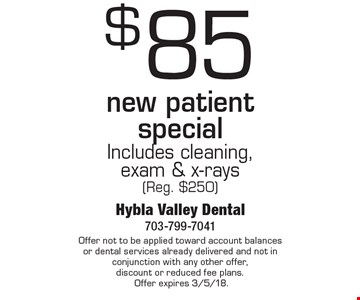 $85 new patient special Includes cleaning, exam & x-rays (Reg. $250). Offer not to be applied toward account balances or dental services already delivered and not in conjunction with any other offer, discount or reduced fee plans. Offer expires 3/5/18.