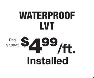 $4.99/ft. Installed WATERPROOF LVT Reg. $7.00/ft.. With this coupon. Not valid with other offers or prior purchases. Offer expires 1/5/18.
