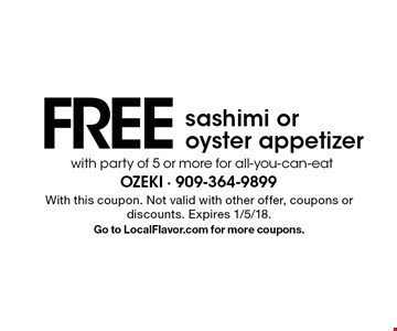 Free sashimi or oyster appetizer with party of 5 or more for all-you-can-eat. With this coupon. Not valid with other offer, coupons or discounts. Expires 1/5/18. Go to LocalFlavor.com for more coupons.