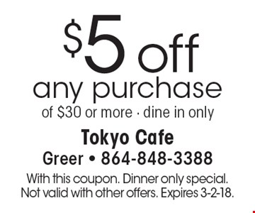 $5 off any purchase of $30 or more - dine in only. With this coupon. Dinner only special. Not valid with other offers. Expires 3-2-18.