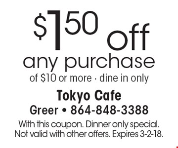 $1.50 off any purchase of $10 or more - dine in only. With this coupon. Dinner only special. Not valid with other offers. Expires 3-2-18.