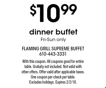 $10.99 dinner buffet Fri-Sun only. With this coupon. All coupons good for entire table. Gratuity not included. Not valid with other offers. Offer valid after applicable taxes. One coupon per check per table. Excludes holidays. Expires 2/2/18.
