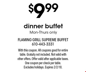 $9.99 dinner buffet Mon-Thurs only. With this coupon. All coupons good for entire table. Gratuity not included. Not valid with other offers. Offer valid after applicable taxes. One coupon per check per table.Excludes holidays. Expires 2/2/18.